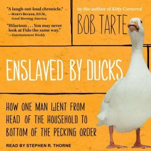 Enslaved by Ducks: How One Man Went from Head of the Household to Bottom of the Pecking Order, Bob Tarte