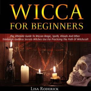 Wicca for Beginners: The Ultimate Guide To Wiccan Magic, Spells, Rituals And Other Trinitarian Goddess Secrets Witches Use For Practicing The Path Of Witchcraft, Lisa Roderick