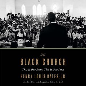 The Black Church This Is Our Story, This Is Our Song, Henry Louis Gates, Jr.