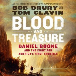 Blood and Treasure Daniel Boone and the Fight for America's First Frontier, Bob Drury