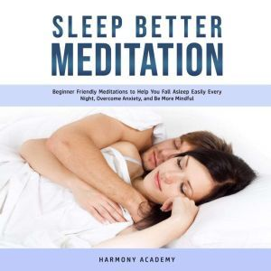 Sleep Better Meditation: Beginner Friendly Meditations to Help You Fall Asleep Easily Every Night, Overcome Anxiety, and Be More Mindful, Harmony Academy