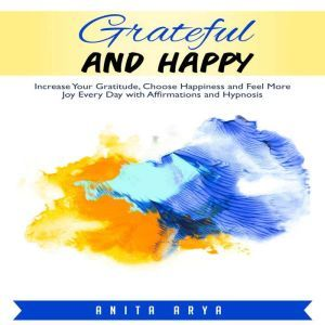 Grateful and Happy: Increase Your Gratitude, Choose Happiness and Feel More Joy Every Day with Affirmations and Hypnosis, Anita Arya