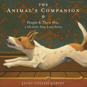 The Animal's Companion: People & Their Pets, a 26,000-Year Love Story, Jacky Colliss Harvey