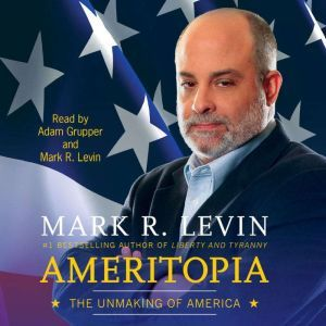 Ameritopia The Unmaking of America, Mark R. Levin
