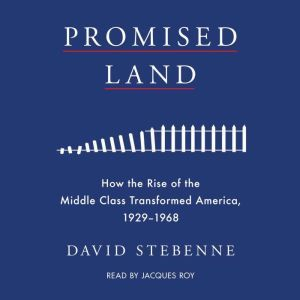 Promised Land: How the Rise of the Middle Class Transformed America, 1929-1968, David Stebenne