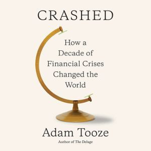 Crashed How a Decade of Financial Crises Changed the World, Adam Tooze
