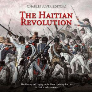 Haitian Revolution, The: The History and Legacy of the Slave Uprising that Led to Haiti's Independence, Charles River Editors