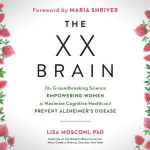 The XX Brain The Groundbreaking Science Empowering Women to Maximize Cognitive Health and Prevent Alzheimer's Disease, Lisa Mosconi PhD
