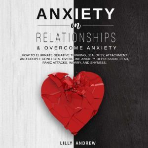 Anxiety in Relationships & Overcome Anxiety: How to Eliminate Negative Thinking, Jealousy, Attachment and Couple Conflicts. Overcome Anxiety, Depression, Fear, Panic attacks, Worry, and Shyness., Lilly Andrew