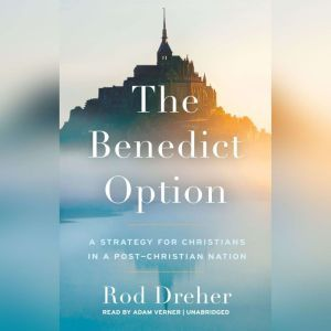 The Benedict Option A Strategy for Christians in a Post-Christian Nation, Rod Dreher
