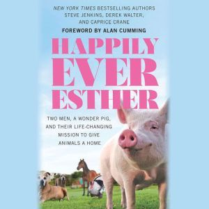 Happily Ever Esther: Two Men, a Wonder Pig, and Their Life-Changing Mission to Give Animals a Home, Steve Jenkins