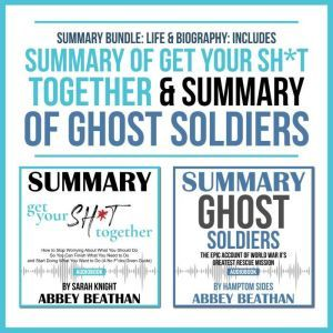 Summary Bundle: Life & Biography: Includes Summary of Get Your Sh*t Together & Summary of Ghost Soldiers, Abbey Beathan
