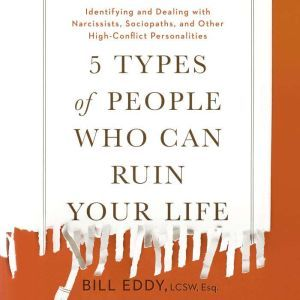 5 Types of People Who Can Ruin Your Life Identifying and Dealing with Narcissists, Sociopaths, and Other High-Conflict Personalities, Bill Eddy