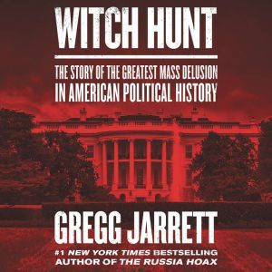 Witch Hunt: The Story of the Greatest Mass Delusion in American Political History, Gregg Jarrett