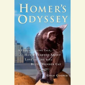 Homer's Odyssey A Fearless Feline Tale, or How I Learned About Love and Life with a Blind Wonder Cat, Gwen Cooper