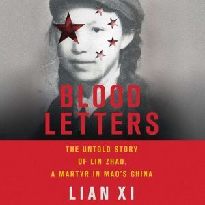 Blood Letters: The Untold Story of Lin Zhao, a Martyr in Mao's China, Lian Xi