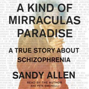 A Kind of Mirraculas Paradise: A True Story About Schizophrenia, Sandra Allen