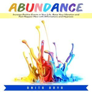 Abundance: Increase Positive Events in Your Life, Raise Your Vibration and Feel Happier Now with Affirmations and Hypnosis, Anita Arya