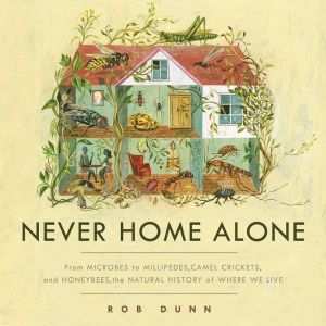Never Home Alone: From Microbes to Millipedes, Camel Crickets, and Honeybees, the Natural History of Where We Live, Rob Dunn