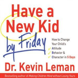 Have a New Kid by Friday: How to Change Your Child's Attitude, Behavior & Character in 5 Days, Kevin Leman