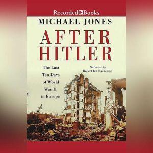 After Hitler: The Last Ten Days of World War II in Europe, Michael Jones