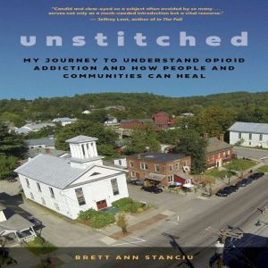 Unstitched: My Journey to Understand Opioid Addiction and How People and Communities Can Heal, Brett Ann Stanciu