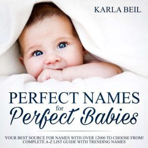 Perfect Names for Perfect Babies, Your Best Source For Names With Over 12000 To Choose From! Complete A-Z List Guide With Trending Names, Karla Beil