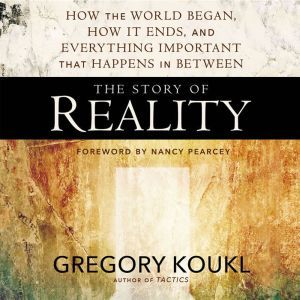 The Story of Reality How the World Began, How It Ends, and Everything Important that Happens in Between, Gregory Koukl