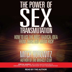 The Power of Sex Transmutation: How to Use the Most Radical Idea from Think and Grow Rich, Mitch Horowitz