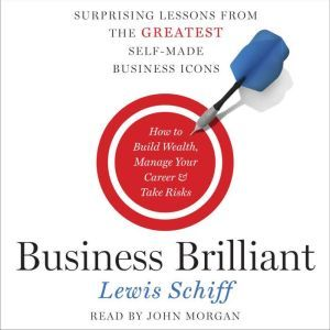 Business Brilliant Surprising Lessons from the Greatest Self-Made Business Icons, Lewis Schiff