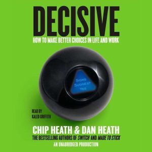 Decisive: How to Make Better Choices in Life and Work, Chip Heath
