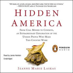 Hidden America From Coal Miners to Cowboys, an Extraordinary Exploration of the Unseen People W ho Make This Country Work, Jeanne Marie Laskas