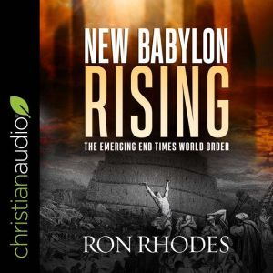 New Babylon Rising: The Emerging End Times World Order, Ron Rhodes