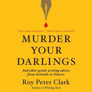 Murder Your Darlings: And Other Gentle Writing Advice from Aristotle to Zinsser, Roy Peter Clark