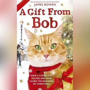 A Gift From Bob: How a Street Cat Helped One Man Learn the Meaning of Christmas, James Bowen