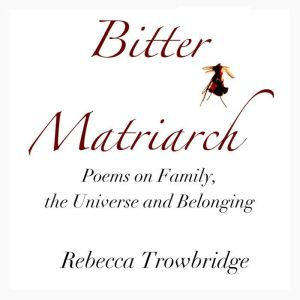 Bitter Matriarch: Poems on Family, the Universe and Belonging, Rebecca Trowbridge