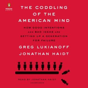The Coddling of the American Mind How Good Intentions and Bad Ideas Are Setting Up a Generation for Failure, Greg Lukianoff