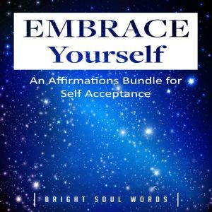 Embrace Yourself: An Affirmations Bundle for Self Acceptance , Bright Soul Words