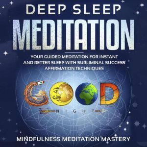 Deep Sleep Meditation Your Guided Meditation for Instant and Better Sleep with Subliminal Success Affirmation Techniques Kindle Edition, Mindfulness Meditation Mastery
