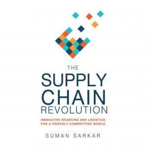 The Supply Chain Revolution The Secret to Surviving in a Disruptive and Fiercely Competitive World, Suman Sarkar
