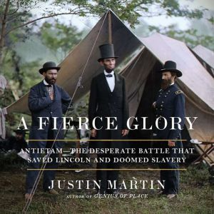 A Fierce Glory: Antietam--The Desperate Battle That Saved Lincoln and Doomed Slavery, Justin Martin
