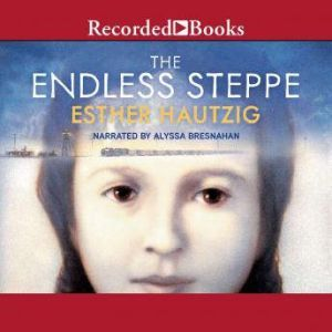 The Endless Steppe Growing Up in Siberia , Esther Hautzig