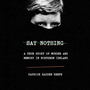 Say Nothing A True Story of Murder and Memory in Northern Ireland, Patrick Radden Keefe
