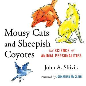 Mousy Cats and Sheepish Coyotes The Science of Animal Personalities, John A. Shivik