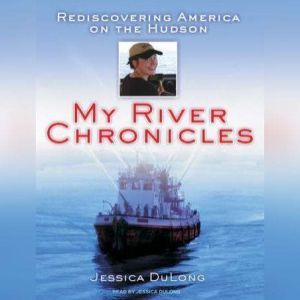 My River Chronicles Rediscovering America on the Hudson, Jessica DuLong