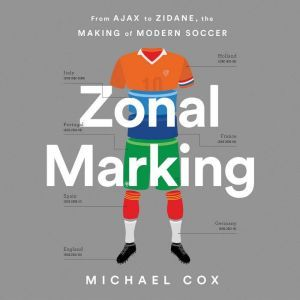 Zonal Marking From Ajax to Zidane, the Making of Modern Soccer, Michael Cox