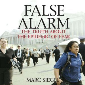 False Alarm: The Truth About the Epidemic of Fear, Marc Siegel, M.D.