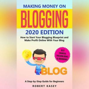 Making Money on Blogging: 2020 edition - How to Start Your Blogging Blueprint and Make Profit Online With Your Blog - How do Peolple Make Money Blogging? A Step-by-Step Guide for Beginners, Robert Kasey