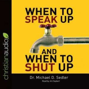 When to Speak Up & When to Shut Up: Principles for Conversations You Won't Regret, Michael D. Sedler