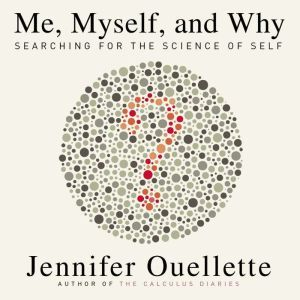 Me, Myself, and Why: Searching for the Science of Self, Jennifer Ouellette